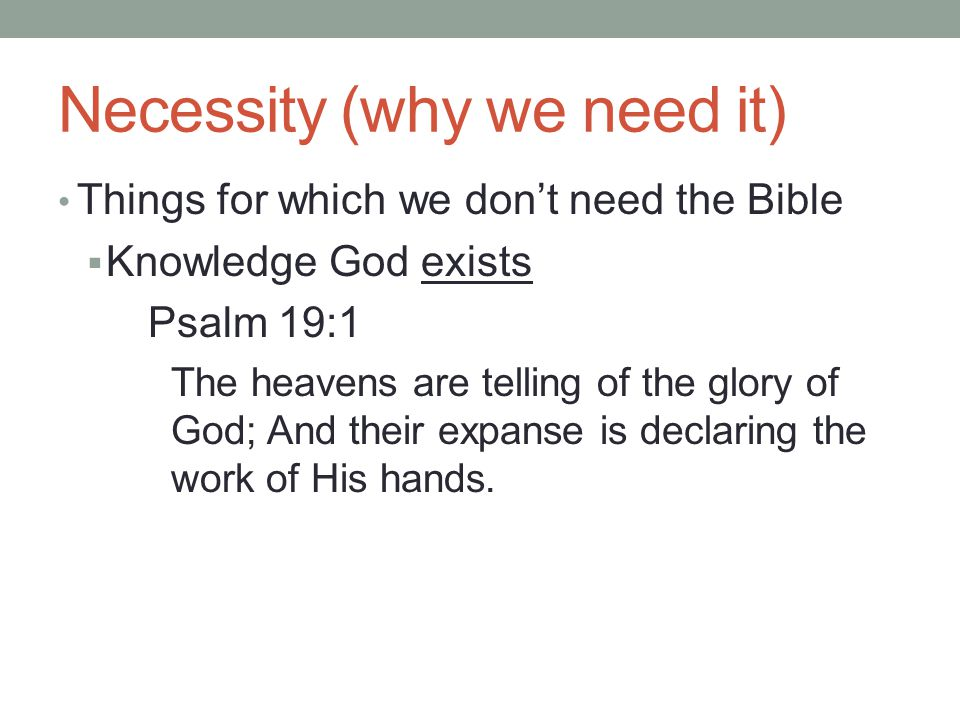 Necessity (why we need it) Things for which we don't need the Bible  Knowledge God exists Psalm 19:1 The heavens are telling of the glory of God; And their expanse is declaring the work of His hands.