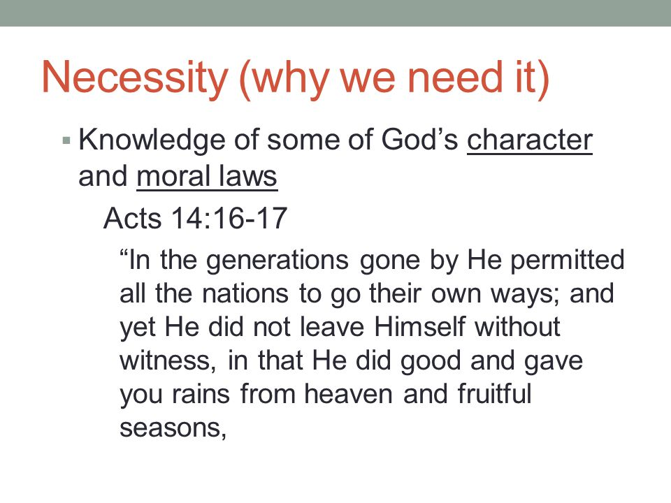 Necessity (why we need it)  Knowledge of some of God's character and moral laws Acts 14:16-17 In the generations gone by He permitted all the nations to go their own ways; and yet He did not leave Himself without witness, in that He did good and gave you rains from heaven and fruitful seasons,