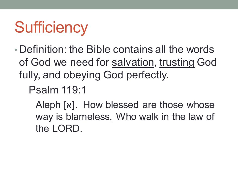 Sufficiency Definition: the Bible contains all the words of God we need for salvation, trusting God fully, and obeying God perfectly.