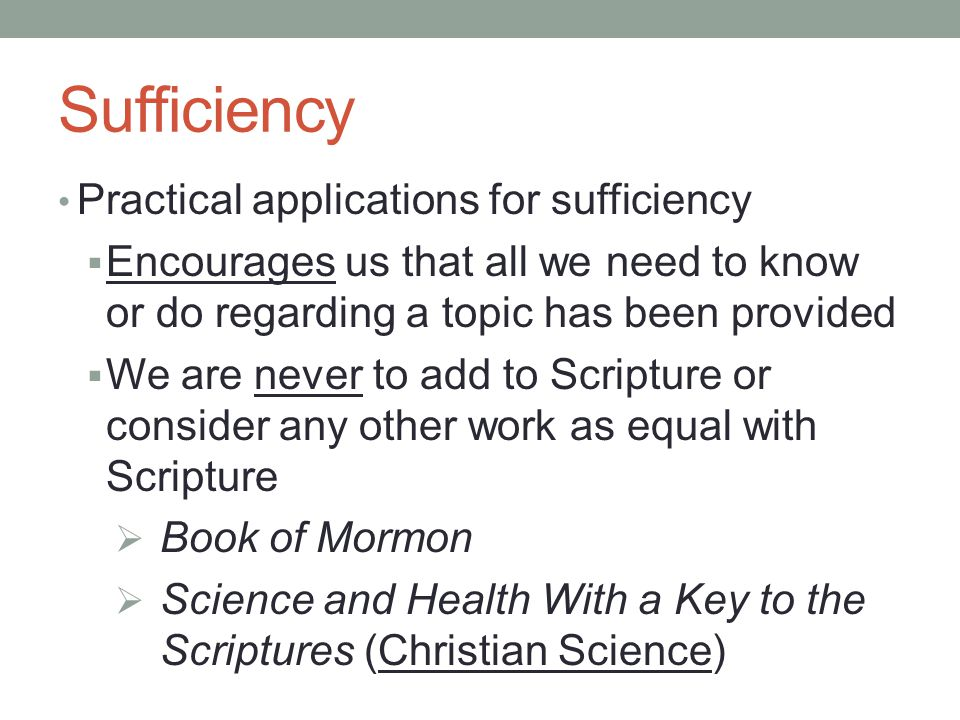 Sufficiency Practical applications for sufficiency  Encourages us that all we need to know or do regarding a topic has been provided  We are never to add to Scripture or consider any other work as equal with Scripture  Book of Mormon  Science and Health With a Key to the Scriptures (Christian Science)