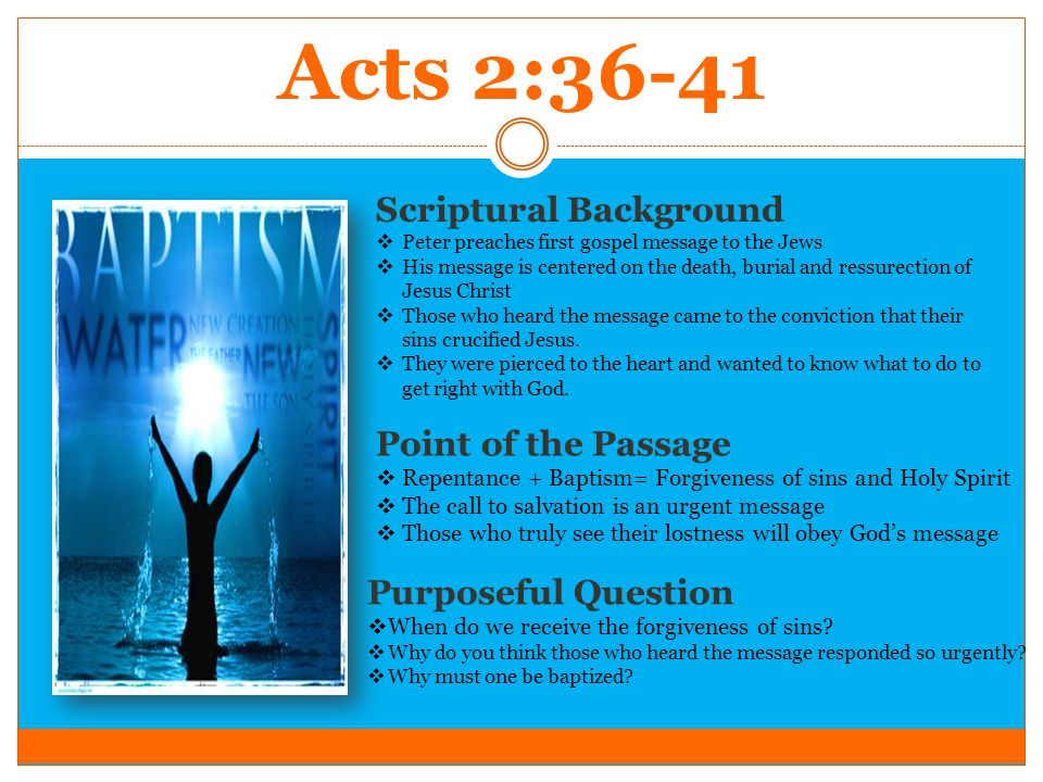 Acts 2:36-41 Scriptural Background  Peter preaches first gospel message to the Jews  His message is centered on the death, burial and ressurection of Jesus Christ  Those who heard the message came to the conviction that their sins crucified Jesus.