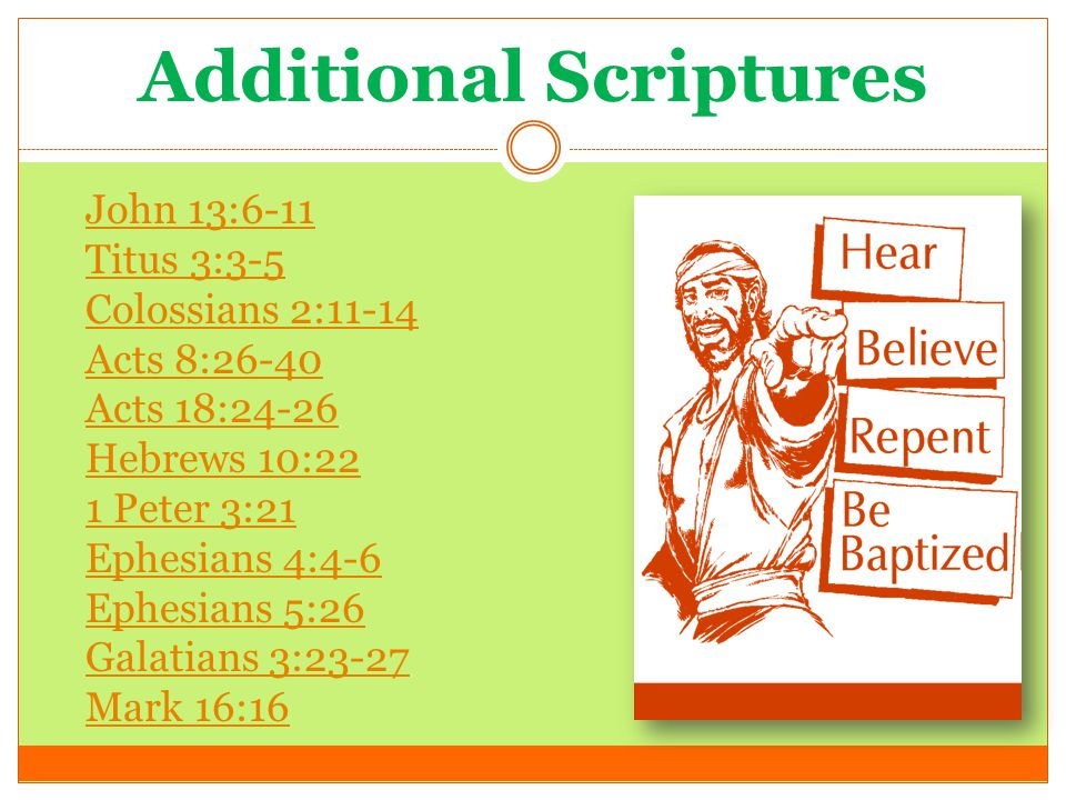 Additional Scriptures John 13:6-11 Titus 3:3-5 Colossians 2:11-14 Acts 8:26-40 Acts 18:24-26 Hebrews 10:22 1 Peter 3:21 Ephesians 4:4-6 Ephesians 5:26