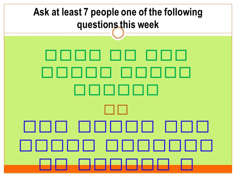Ask at least 7 people one of the following questions this week What do you think about Jesus? Or How would you teach someone to become a Christian?
