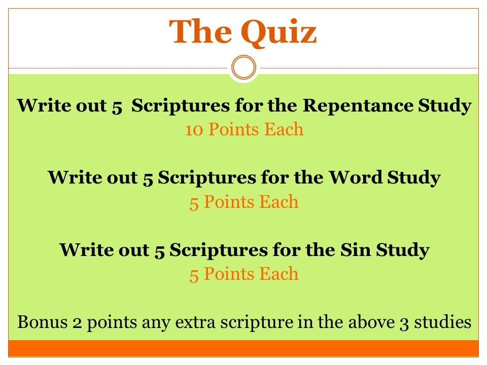 The Quiz Write out 5 Scriptures for the Repentance Study 10 Points Each Write out 5 Scriptures for the Word Study 5 Points Each Write out 5 Scriptures for the Sin Study 5 Points Each Bonus 2 points any extra scripture in the above 3 studies