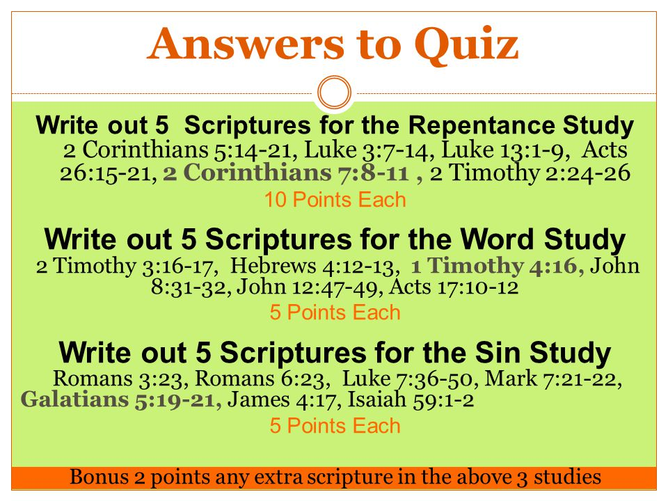 Answers to Quiz Write out 5 Scriptures for the Repentance Study 2 Corinthians 5:14-21, Luke 3:7-14, Luke 13:1-9, Acts 26:15-21, 2 Corinthians 7:8-11, 2 Timothy 2:24-26 10 Points Each Write out 5 Scriptures for the Word Study 2 Timothy 3:16-17, Hebrews 4:12-13, 1 Timothy 4:16, John 8:31-32, John 12:47-49, Acts 17:10-12 5 Points Each Write out 5 Scriptures for the Sin Study Romans 3:23, Romans 6:23, Luke 7:36-50, Mark 7:21-22, Galatians 5:19-21, James 4:17, Isaiah 59:1-2 5 Points Each Bonus 2 points any extra scripture in the above 3 studies