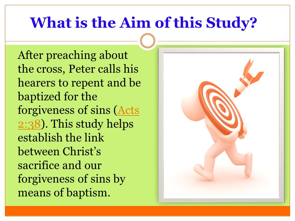 What is the Aim of this Study? After preaching about the cross, Peter calls his hearers to repent and be baptized for the forgiveness of sins (Acts 2: