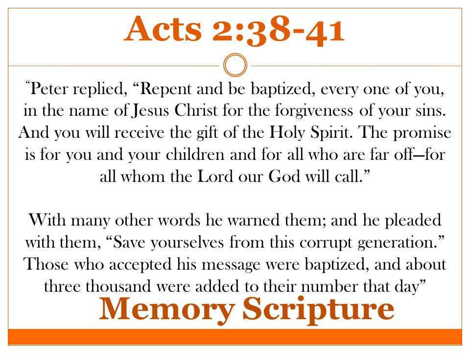 Peter replied, Repent and be baptized, every one of you, in the name of Jesus Christ for the forgiveness of your sins.