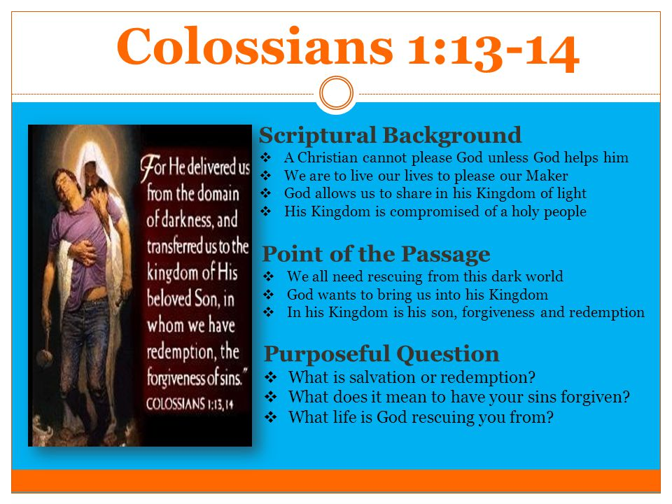 Colossians 1:13-14 Scriptural Background  A Christian cannot please God unless God helps him  We are to live our lives to please our Maker  God all