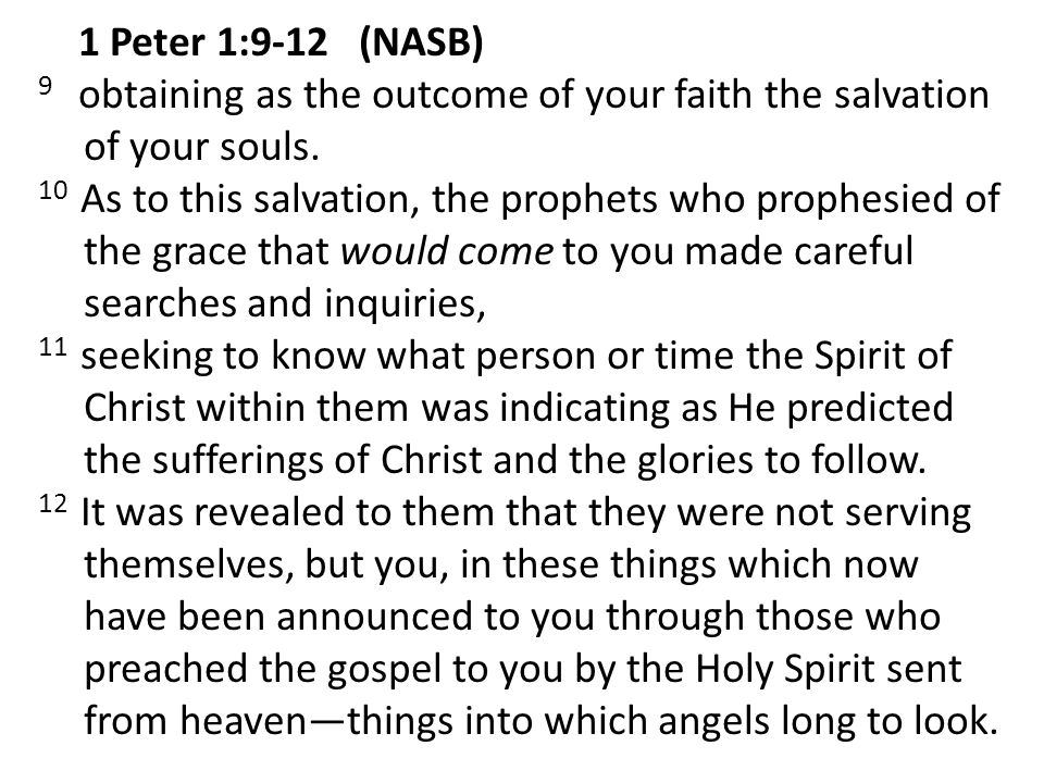 1 Peter 1:9-12 (NASB) 9 obtaining as the outcome of your faith the salvation of your souls. 10 As to this salvation, the prophets who prophesied of th