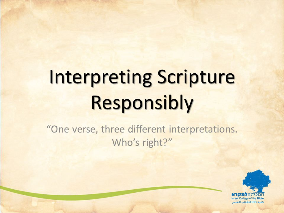 Interpreting Scripture Responsibly One verse, three different interpretations. Who's right
