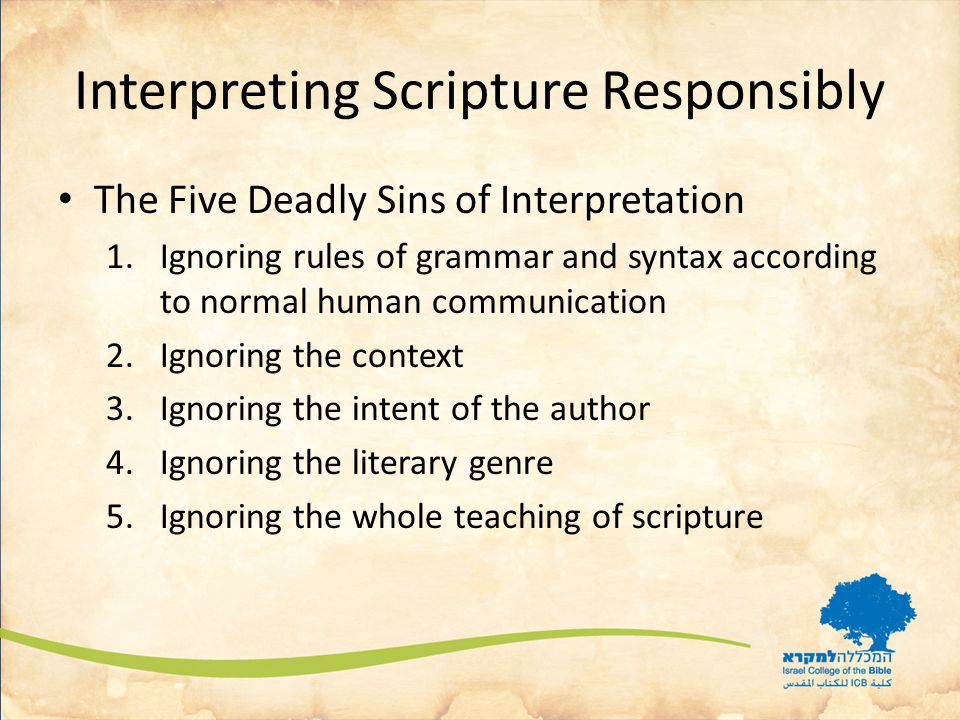 Interpreting Scripture Responsibly The Five Deadly Sins of Interpretation 1.Ignoring rules of grammar and syntax according to normal human communication 2.Ignoring the context 3.Ignoring the intent of the author 4.Ignoring the literary genre 5.Ignoring the whole teaching of scripture