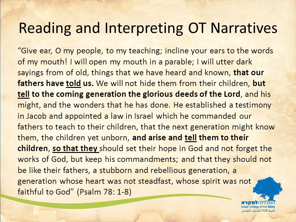 Reading and Interpreting OT Narratives Give ear, O my people, to my teaching; incline your ears to the words of my mouth.