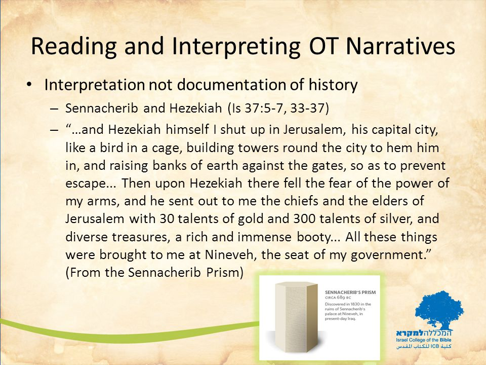 Reading and Interpreting OT Narratives Interpretation not documentation of history – Sennacherib and Hezekiah (Is 37:5-7, 33-37) – …and Hezekiah himself I shut up in Jerusalem, his capital city, like a bird in a cage, building towers round the city to hem him in, and raising banks of earth against the gates, so as to prevent escape...