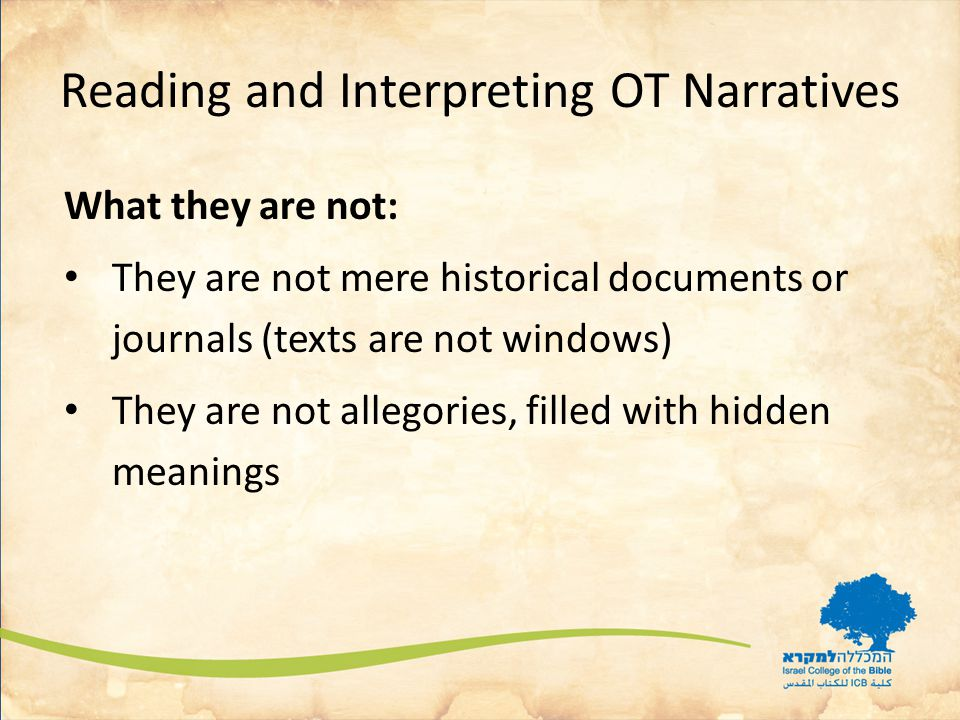 Reading and Interpreting OT Narratives What they are not: They are not mere historical documents or journals (texts are not windows) They are not allegories, filled with hidden meanings