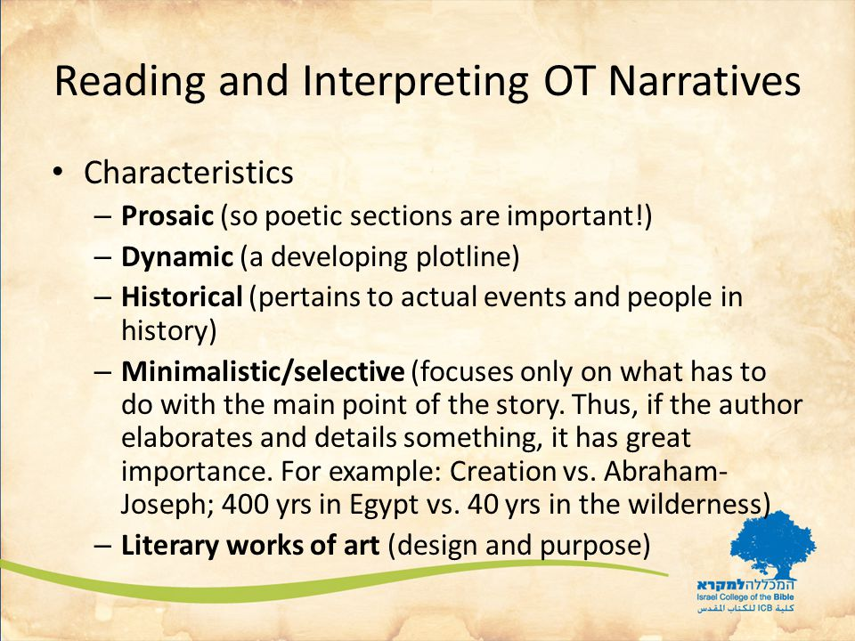 Reading and Interpreting OT Narratives Characteristics – Prosaic (so poetic sections are important!) – Dynamic (a developing plotline) – Historical (pertains to actual events and people in history) – Minimalistic/selective (focuses only on what has to do with the main point of the story.