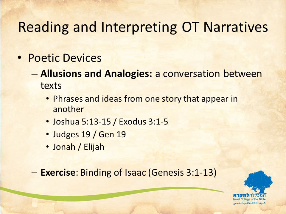 Reading and Interpreting OT Narratives Poetic Devices – Allusions and Analogies: a conversation between texts Phrases and ideas from one story that appear in another Joshua 5:13-15 / Exodus 3:1-5 Judges 19 / Gen 19 Jonah / Elijah – Exercise: Binding of Isaac (Genesis 3:1-13)
