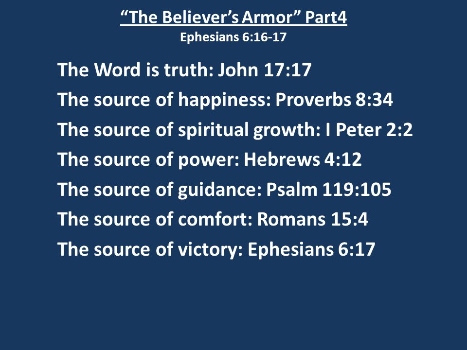 The Believer's Armor Part4 Ephesians 6:16-17 The Word is truth: John 17:17 The source of happiness: Proverbs 8:34 The source of spiritual growth: I Peter 2:2 The source of power: Hebrews 4:12 The source of guidance: Psalm 119:105 The source of comfort: Romans 15:4 The source of victory: Ephesians 6:17