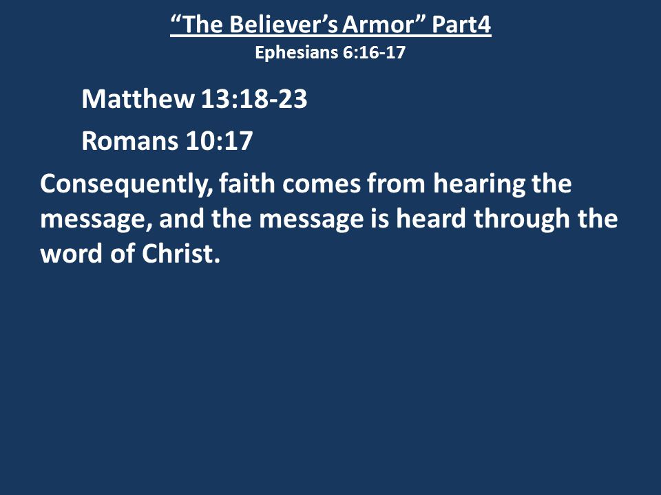 The Believer's Armor Part4 Ephesians 6:16-17 Matthew 13:18-23 Romans 10:17 Consequently, faith comes from hearing the message, and the message is heard through the word of Christ.