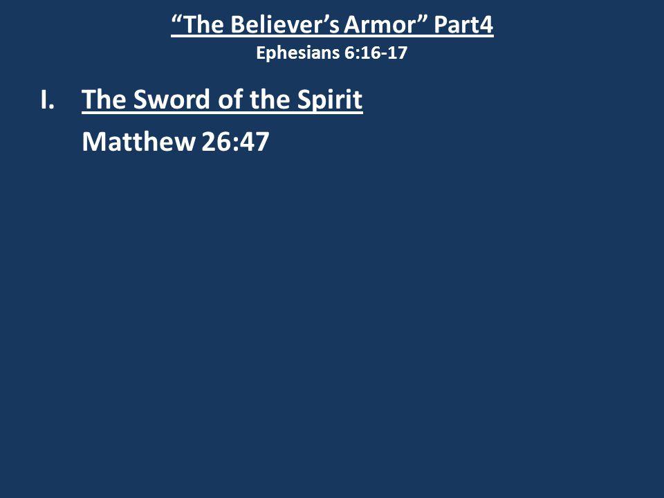 The Believer's Armor Part4 Ephesians 6:16-17 I.The Sword of the Spirit Matthew 26:47 Matthew 26:51
