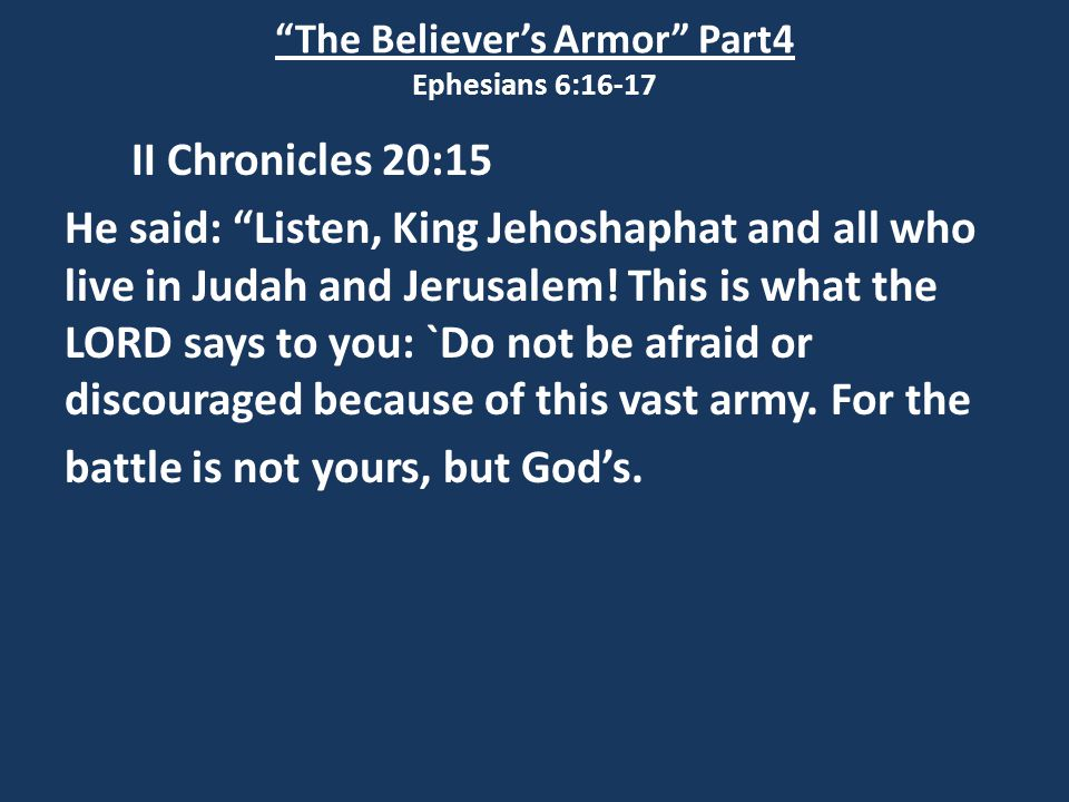 The Believer's Armor Part4 Ephesians 6:16-17 II Chronicles 20:15 He said: Listen, King Jehoshaphat and all who live in Judah and Jerusalem.
