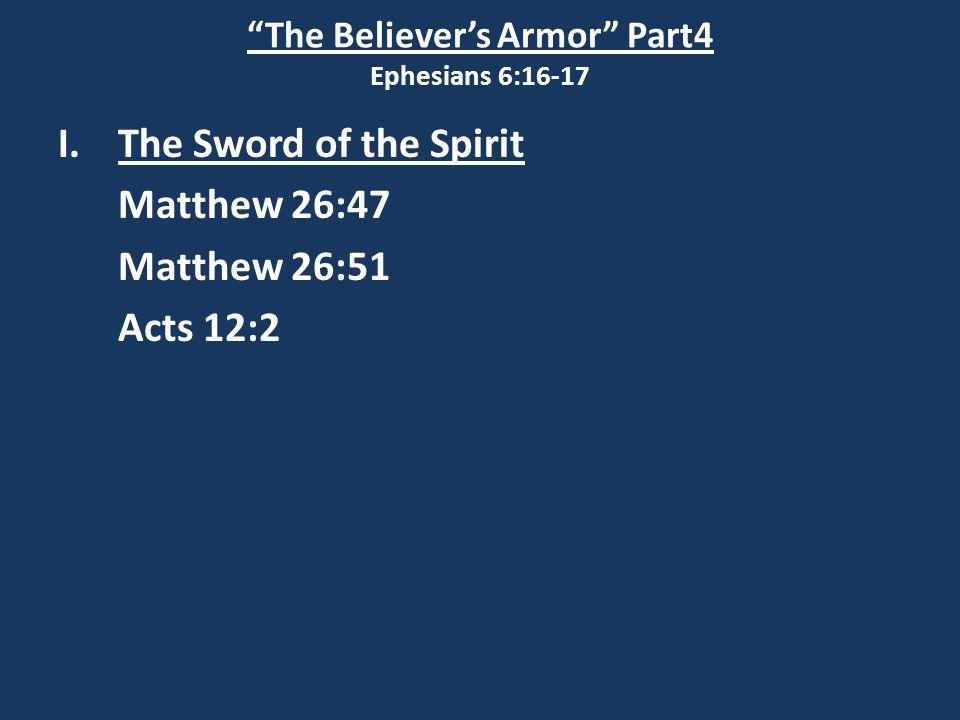 The Believer's Armor Part4 Ephesians 6:16-17 I.The Sword of the Spirit Matthew 26:47 Matthew 26:51 Acts 12:2 John 14:17