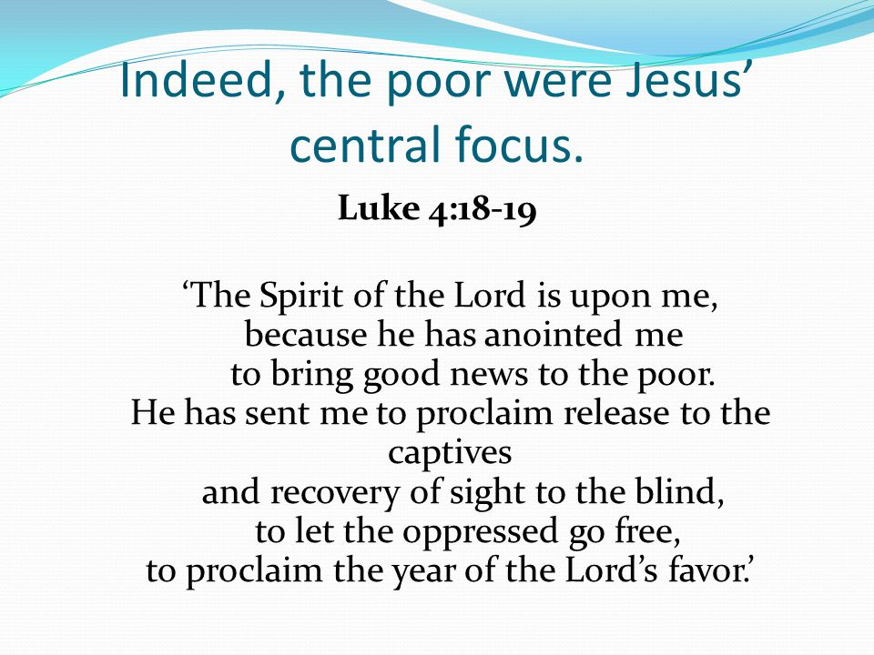 Indeed, the poor were Jesus' central focus.