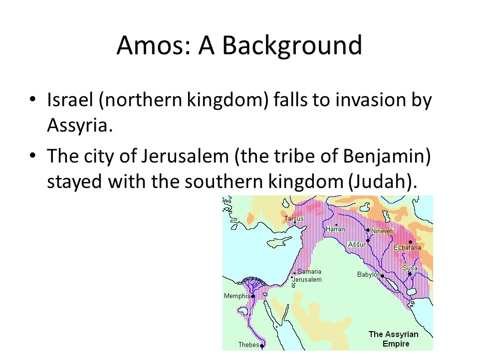 Amos: A Background Israel (northern kingdom) falls to invasion by Assyria.