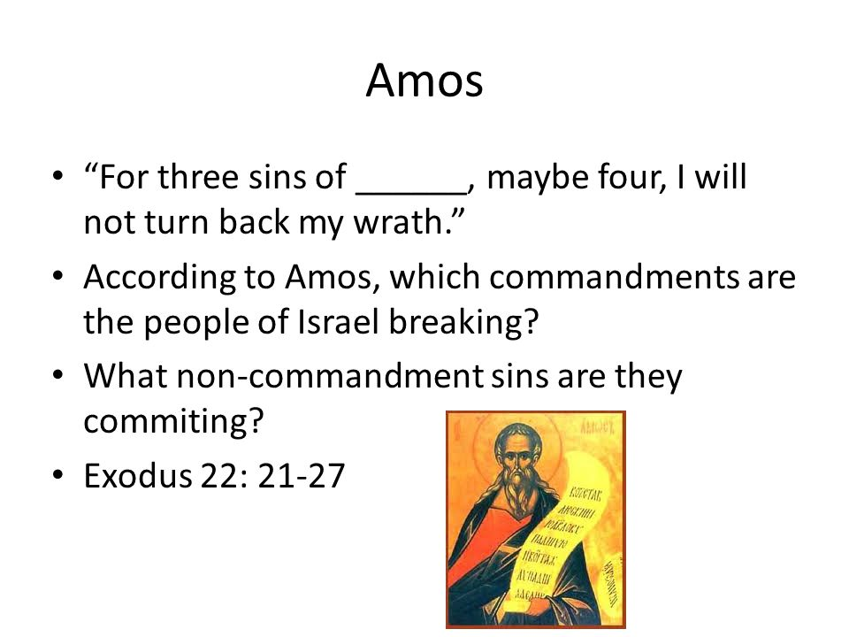 Amos For three sins of ______, maybe four, I will not turn back my wrath. According to Amos, which commandments are the people of Israel breaking.