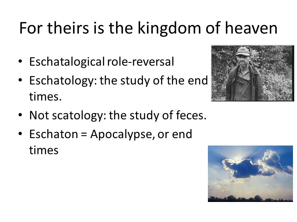 For theirs is the kingdom of heaven Eschatalogical role-reversal Eschatology: the study of the end times.