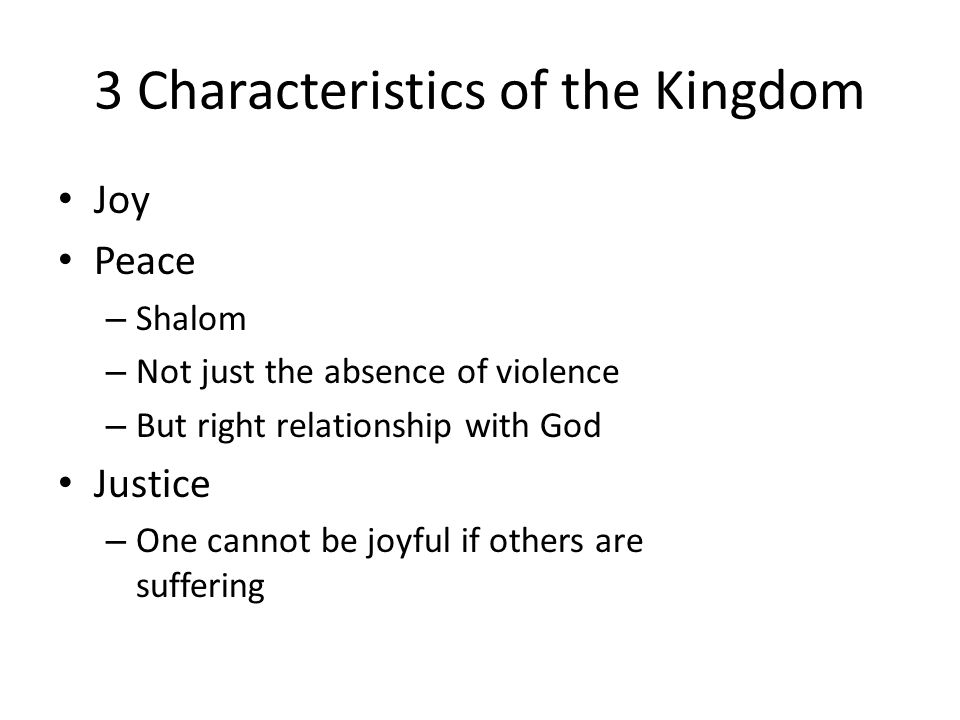 3 Characteristics of the Kingdom Joy Peace – Shalom – Not just the absence of violence – But right relationship with God Justice – One cannot be joyful if others are suffering