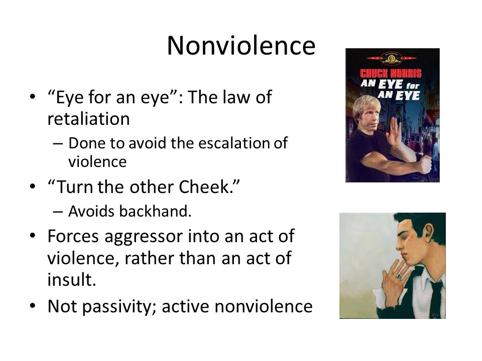 Nonviolence Eye for an eye : The law of retaliation – Done to avoid the escalation of violence Turn the other Cheek. – Avoids backhand.