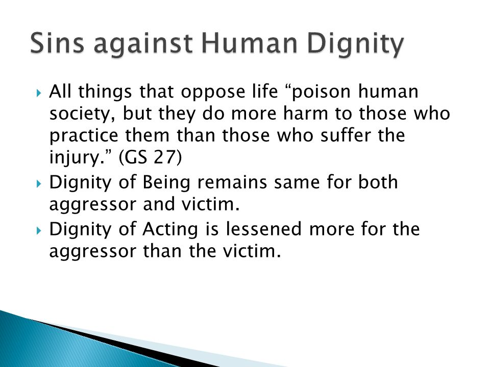  All things that oppose life poison human society, but they do more harm to those who practice them than those who suffer the injury. (GS 27)  Dignity of Being remains same for both aggressor and victim.
