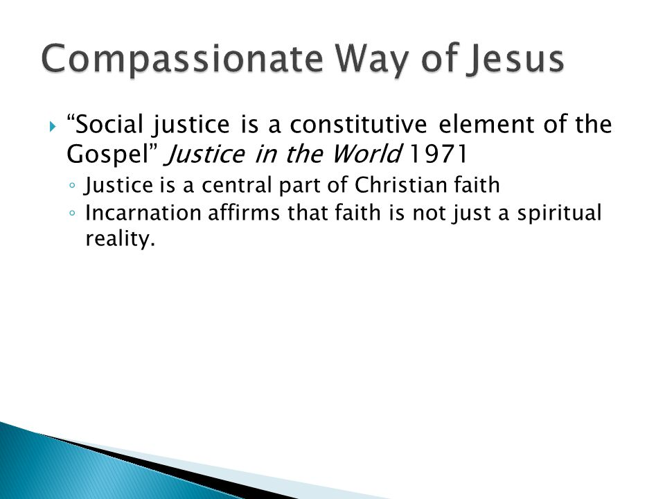  Social justice is a constitutive element of the Gospel Justice in the World 1971 ◦ Justice is a central part of Christian faith ◦ Incarnation affirms that faith is not just a spiritual reality.