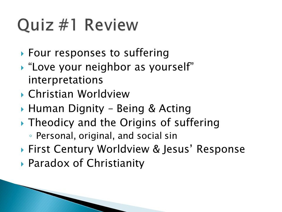  Four responses to suffering  Love your neighbor as yourself interpretations  Christian Worldview  Human Dignity – Being & Acting  Theodicy and the Origins of suffering ◦ Personal, original, and social sin  First Century Worldview & Jesus' Response  Paradox of Christianity
