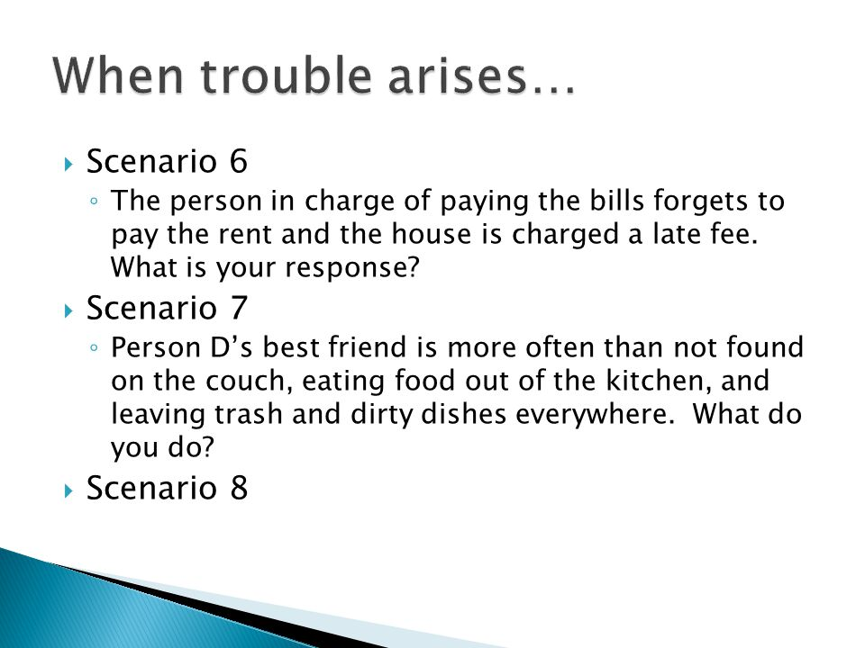  Scenario 6 ◦ The person in charge of paying the bills forgets to pay the rent and the house is charged a late fee.