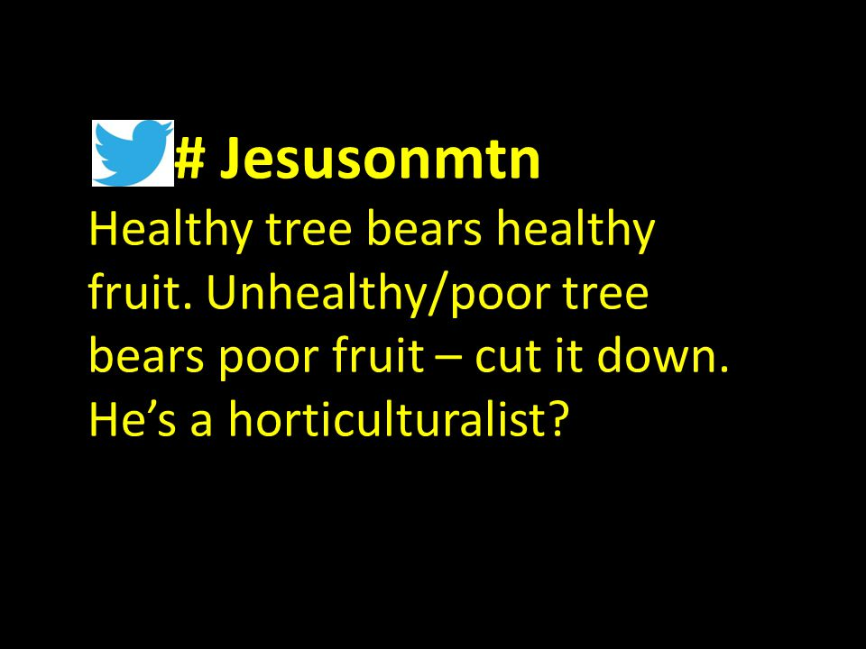 # Jesusonmtn Healthy tree bears healthy fruit. Unhealthy/poor tree bears poor fruit – cut it down.