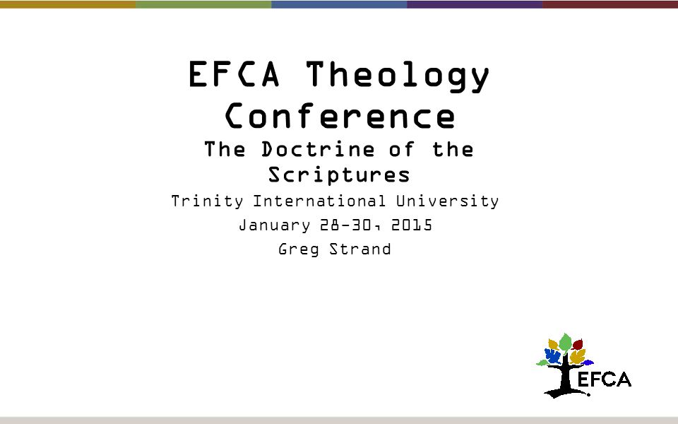 EFCA Theology Conference The Doctrine of the Scriptures Trinity International University January 28-30, 2015 Greg Strand