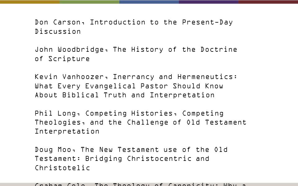 Don Carson, Introduction to the Present-Day Discussion John Woodbridge, The History of the Doctrine of Scripture Kevin Vanhoozer, Inerrancy and Hermeneutics: What Every Evangelical Pastor Should Know About Biblical Truth and Interpretation Phil Long, Competing Histories, Competing Theologies, and the Challenge of Old Testament Interpretation Doug Moo, The New Testament use of the Old Testament: Bridging Christocentric and Christotelic Graham Cole, The Theology of Canonicity: Why a Book, Why this Book, Why this Sequence of Books within the Book Dan Doriani, Scripture in the Life of the Pastor