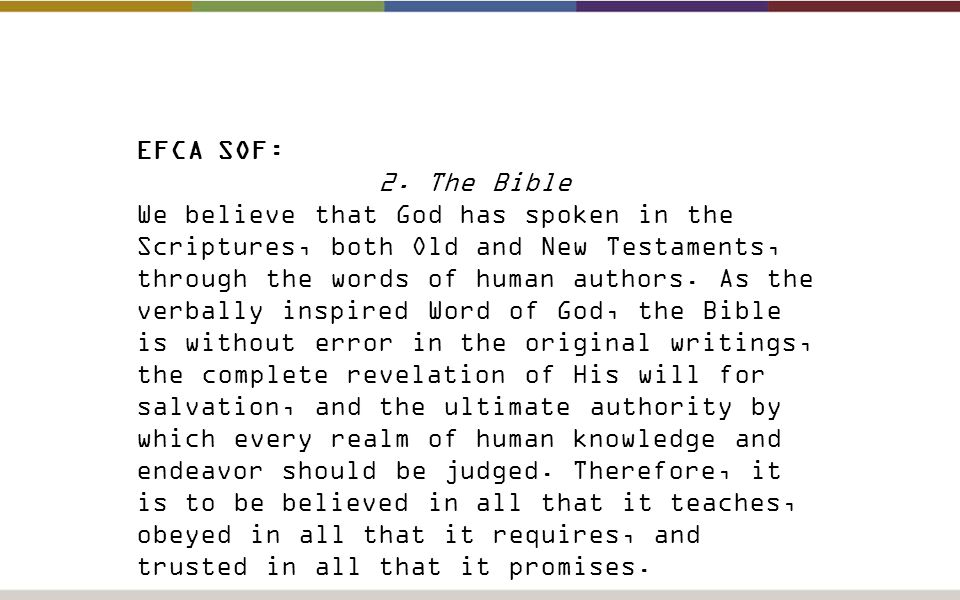 EFCA SOF: 2. The Bible We believe that God has spoken in the Scriptures, both Old and New Testaments, through the words of human authors. As the verba