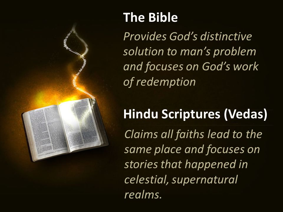 Provides God's distinctive solution to man's problem and focuses on God's work of redemption The Bible Hindu Scriptures (Vedas) Claims all faiths lead to the same place and focuses on stories that happened in celestial, supernatural realms.