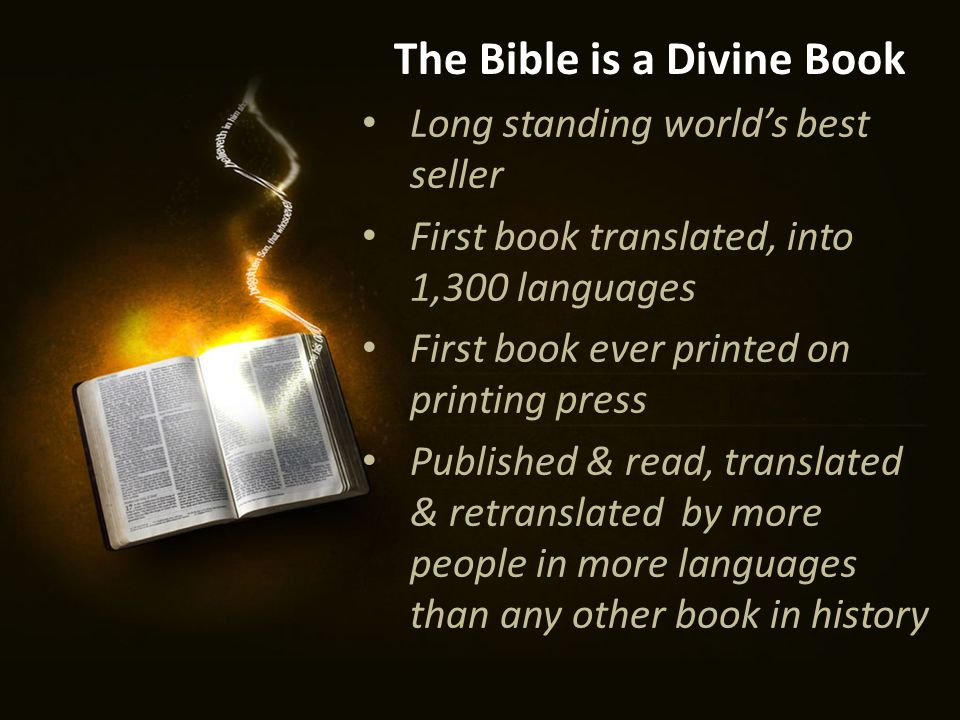 The Bible is a Divine Book Long standing world's best seller First book translated, into 1,300 languages First book ever printed on printing press Published & read, translated & retranslated by more people in more languages than any other book in history