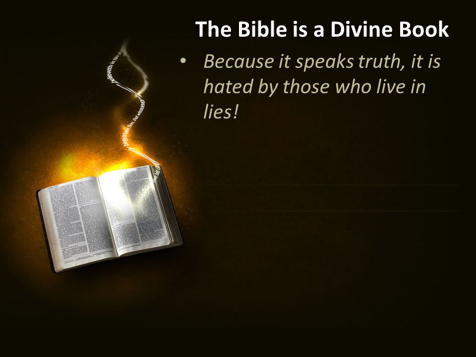Because it speaks truth, it is hated by those who live in lies! The Bible is a Divine Book