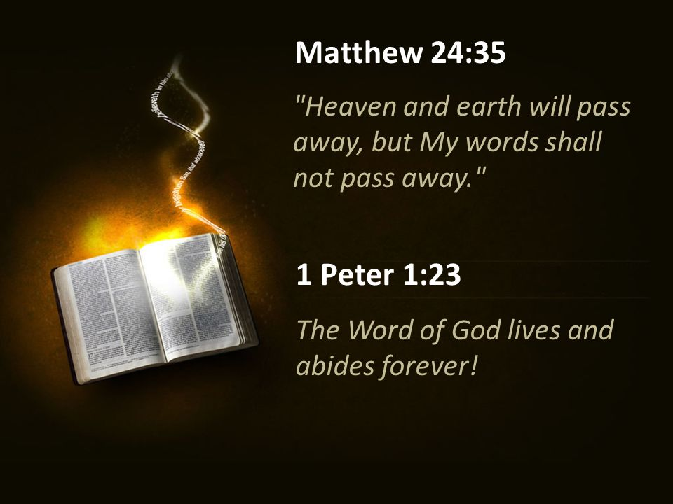 Heaven and earth will pass away, but My words shall not pass away. Matthew 24:35 1 Peter 1:23 The Word of God lives and abides forever!