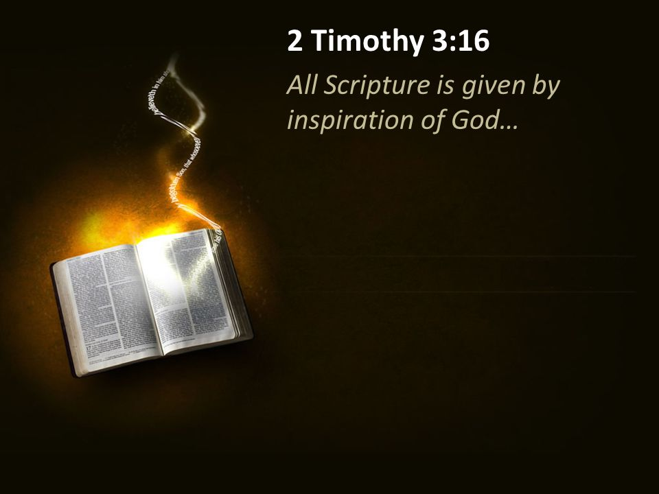 All Scripture is given by inspiration of God… 2 Timothy 3:16 2 Peter 1:20-21 Knowing this first, that no prophecy of Scripture is of any private interpretation, for prophecy never came by the will of man, but holy men of God spoke as they were moved by the Holy Spirit.