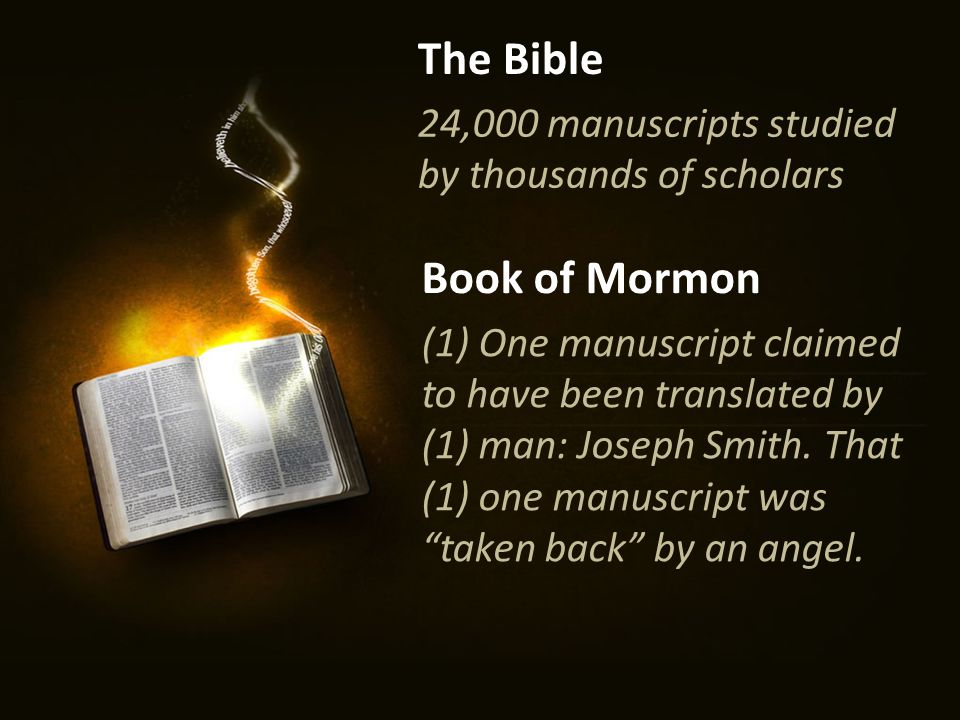 24,000 manuscripts studied by thousands of scholars The Bible Book of Mormon (1) One manuscript claimed to have been translated by (1) man: Joseph Smith.