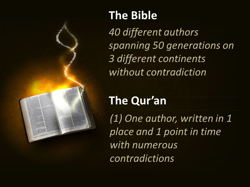 40 different authors spanning 50 generations on 3 different continents without contradiction The Bible The Qur'an (1) One author, written in 1 place and 1 point in time with numerous contradictions