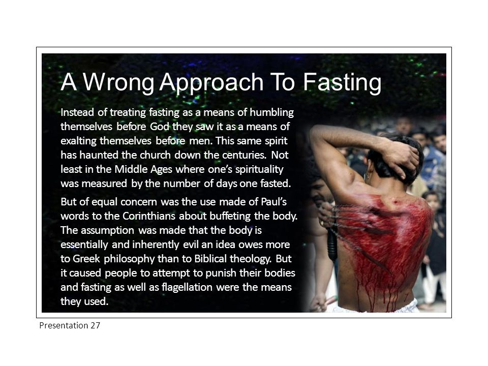 Presentation 27 A Wrong Approach To Fasting Others have approached fasting in a purely mechanical fashion.