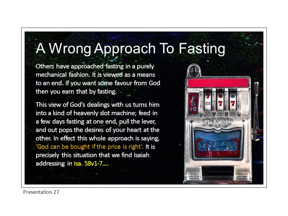 Presentation 27 A Wrong Approach To Fasting The people of God were presumptuously knocking at the door of heaven and saying, 'Pay up God.