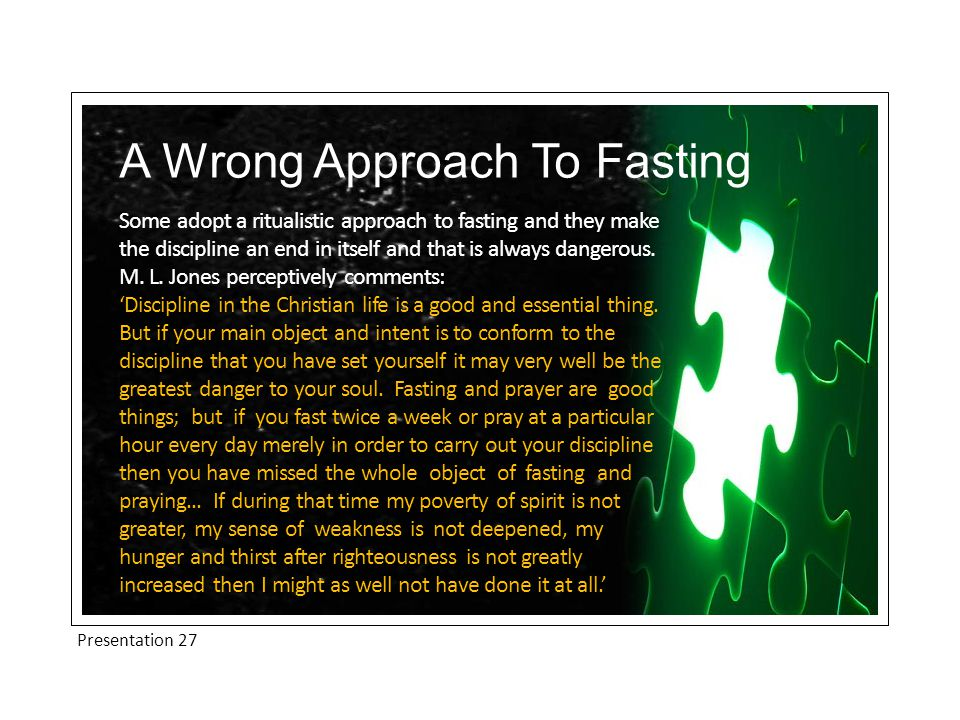 Presentation 27 A Wrong Approach To Fasting Some adopt a ritualistic approach to fasting and they make the discipline an end in itself and that is always dangerous.