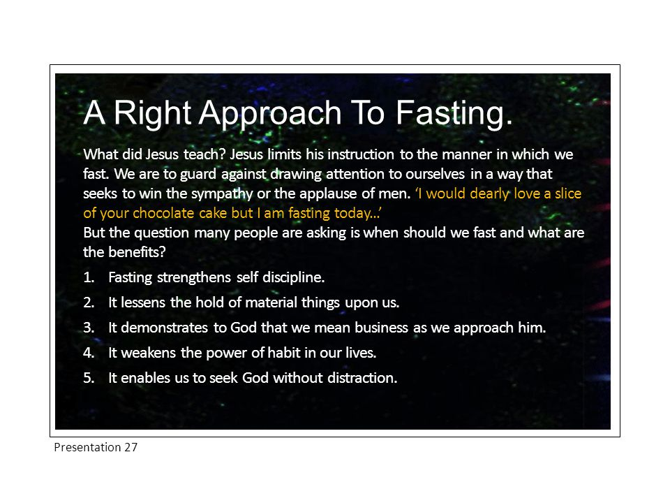 Presentation 27 A Right Approach To Fasting. What did Jesus teach.
